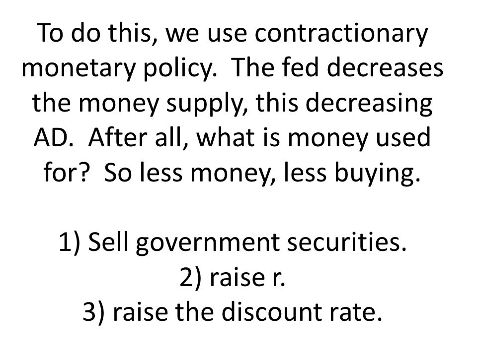 To do this, we use contractionary monetary policy. The fed decreases the money supply, this decreasing AD. After all, what is money used for? So less