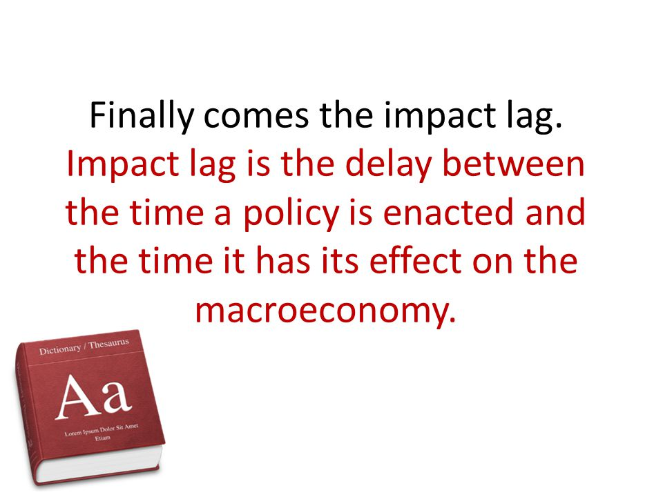 Finally comes the impact lag. Impact lag is the delay between the time a policy is enacted and the time it has its effect on the macroeconomy.