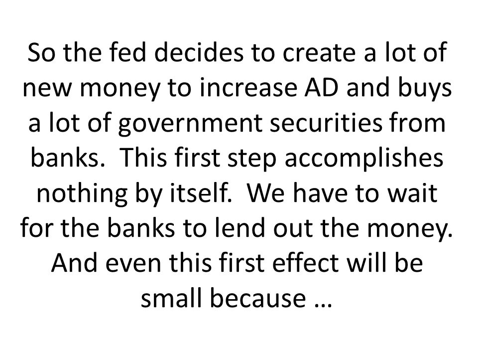 So the fed decides to create a lot of new money to increase AD and buys a lot of government securities from banks. This first step accomplishes nothin