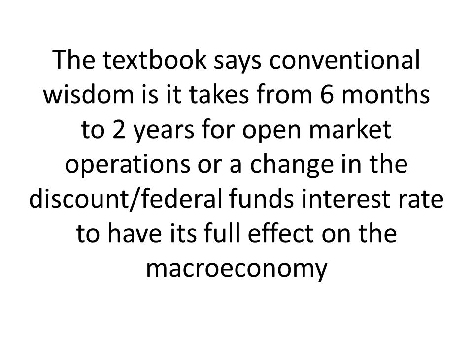 The textbook says conventional wisdom is it takes from 6 months to 2 years for open market operations or a change in the discount/federal funds intere