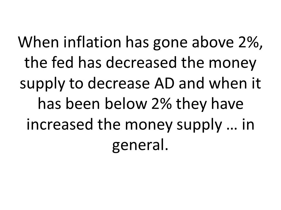 When inflation has gone above 2%, the fed has decreased the money supply to decrease AD and when it has been below 2% they have increased the money su