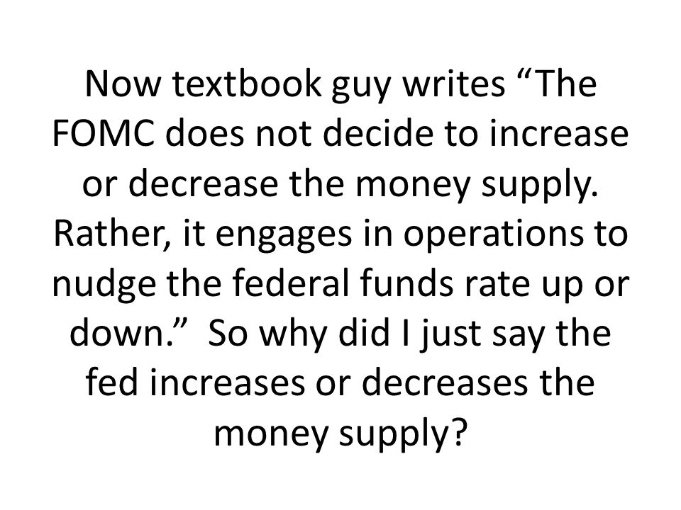 Now textbook guy writes The FOMC does not decide to increase or decrease the money supply. Rather, it engages in operations to nudge the federal funds