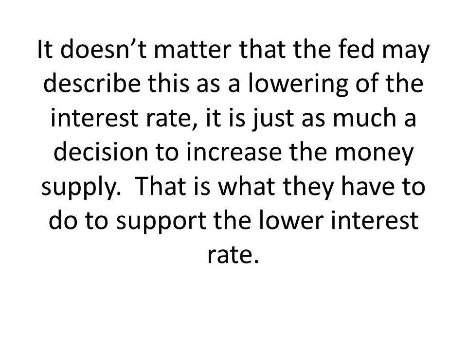 It doesnt matter that the fed may describe this as a lowering of the interest rate, it is just as much a decision to increase the money supply. That i