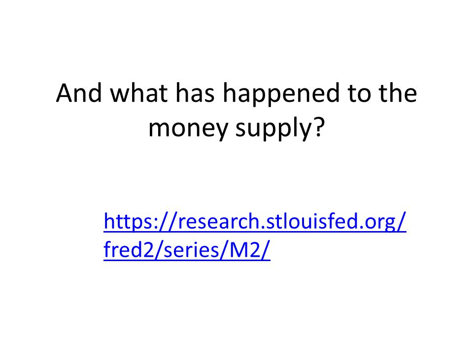 And what has happened to the money supply? https://research.stlouisfed.org/ fred2/series/M2/