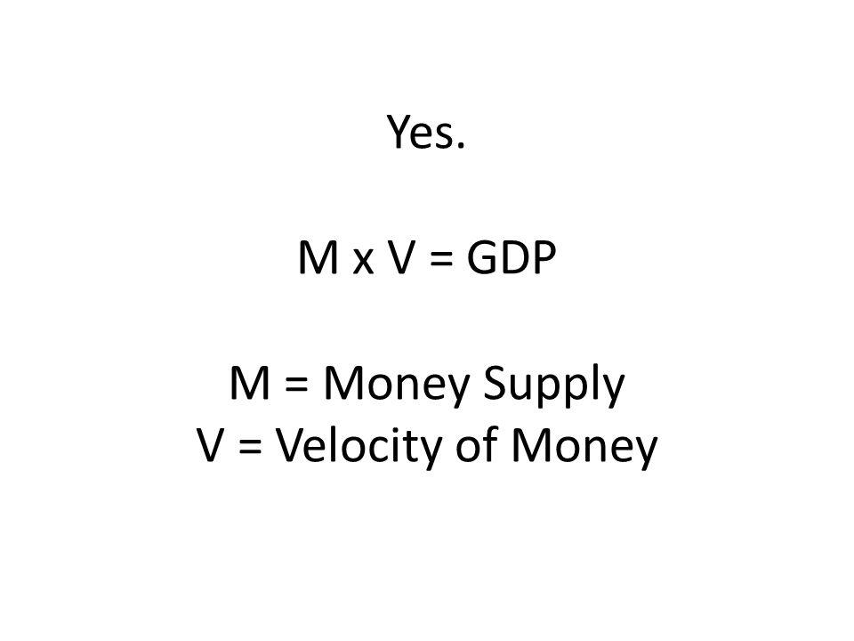 Yes. M x V = GDP M = Money Supply V = Velocity of Money