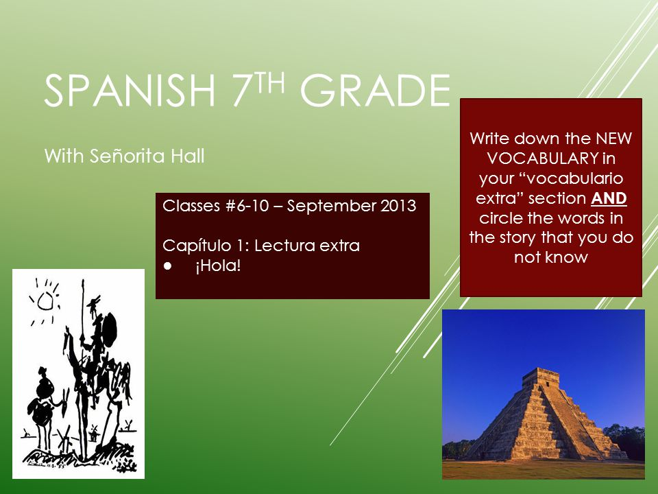 SPANISH 7 TH GRADE With Señorita Hall Classes #6-10 – September 2013 Capítulo 1: Lectura extra ¡Hola! Write down the NEW VOCABULARY in your vocabulari