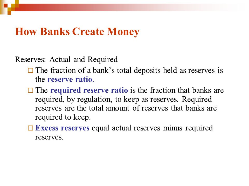 How Banks Create Money Reserves: Actual and Required The fraction of a banks total deposits held as reserves is the reserve ratio.
