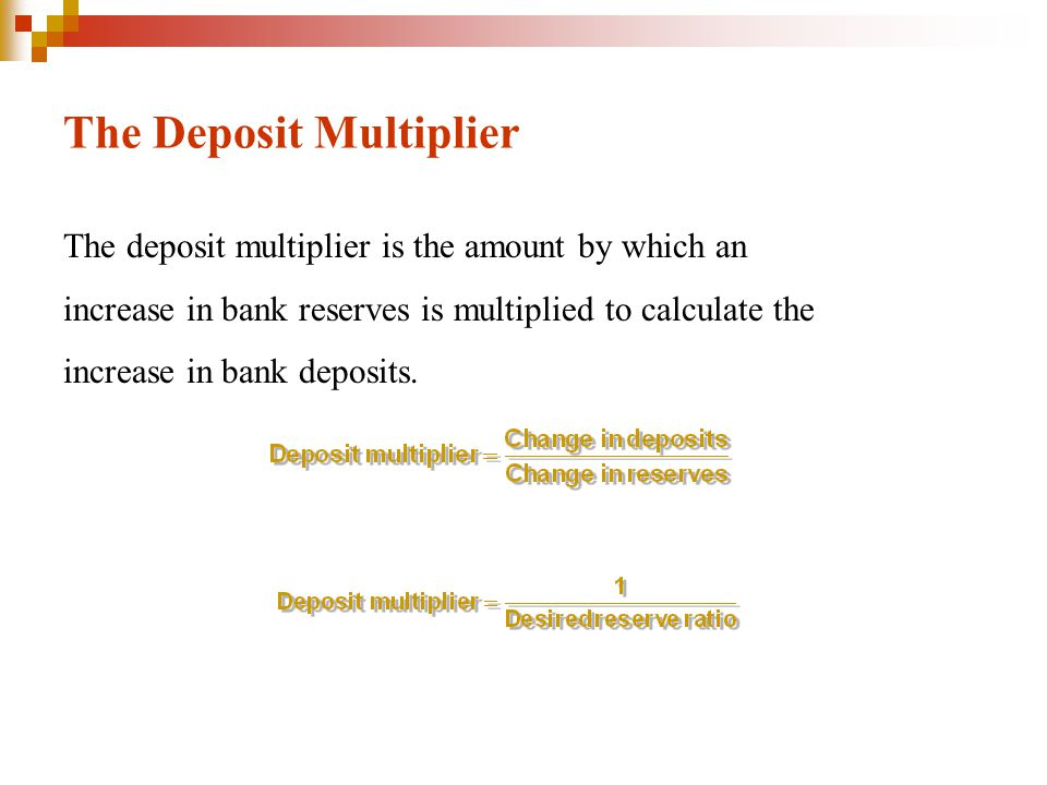 The Deposit Multiplier The deposit multiplier is the amount by which an increase in bank reserves is multiplied to calculate the increase in bank deposits.