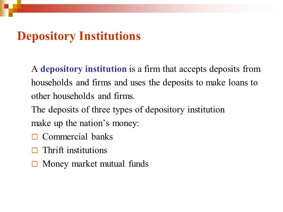 Depository Institutions A depository institution is a firm that accepts deposits from households and firms and uses the deposits to make loans to other households and firms.