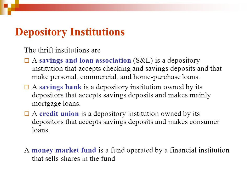 Depository Institutions The thrift institutions are A savings and loan association (S&L) is a depository institution that accepts checking and savings deposits and that make personal, commercial, and home-purchase loans.