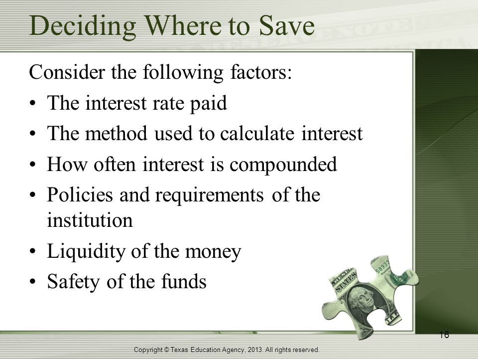 Deciding Where to Save Copyright © Texas Education Agency, 2013. All rights reserved. 16 Consider the following factors: The interest rate paid The me
