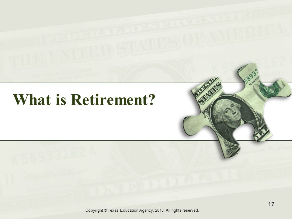 What is Retirement Copyright © Texas Education Agency, 2013. All rights reserved. 17