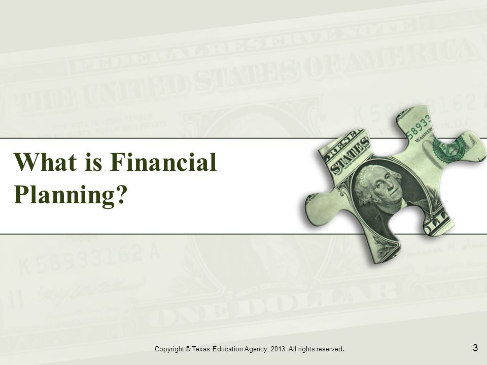 What is Financial Planning Copyright © Texas Education Agency, 2013. All rights reserved. 3
