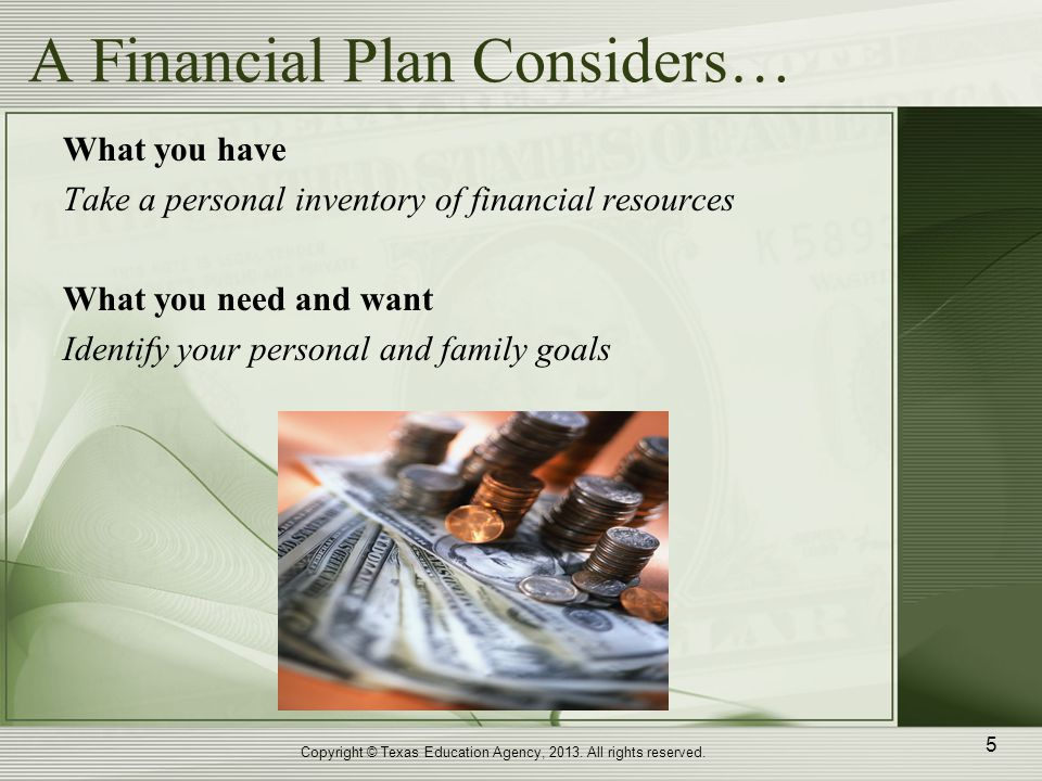 A Financial Plan Considers… What you have Take a personal inventory of financial resources What you need and want Identify your personal and family goals Copyright © Texas Education Agency, 2013.