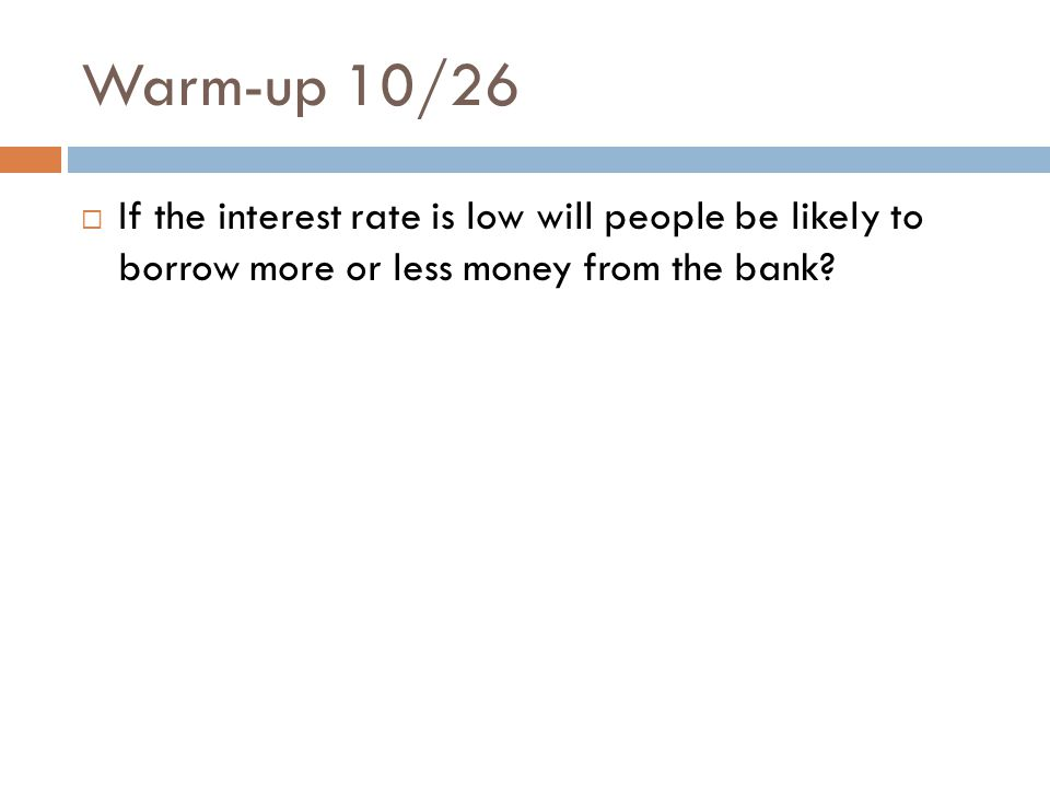 Warm-up 10/26 If the interest rate is low will people be likely to borrow more or less money from the bank