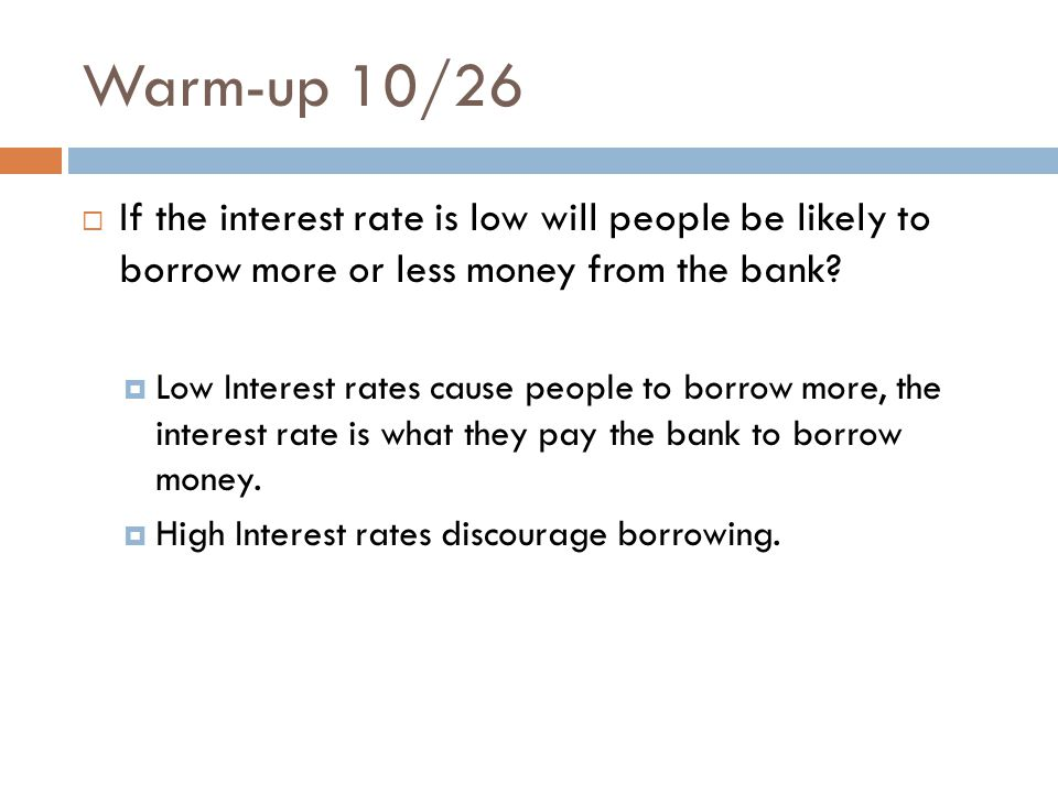Warm-up 10/26 If the interest rate is low will people be likely to borrow more or less money from the bank.