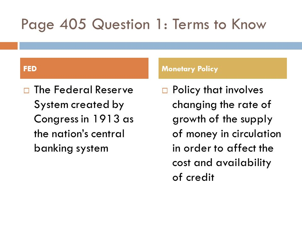Page 405 Question 1: Terms to Know The Federal Reserve System created by Congress in 1913 as the nations central banking system Policy that involves changing the rate of growth of the supply of money in circulation in order to affect the cost and availability of credit FEDMonetary Policy