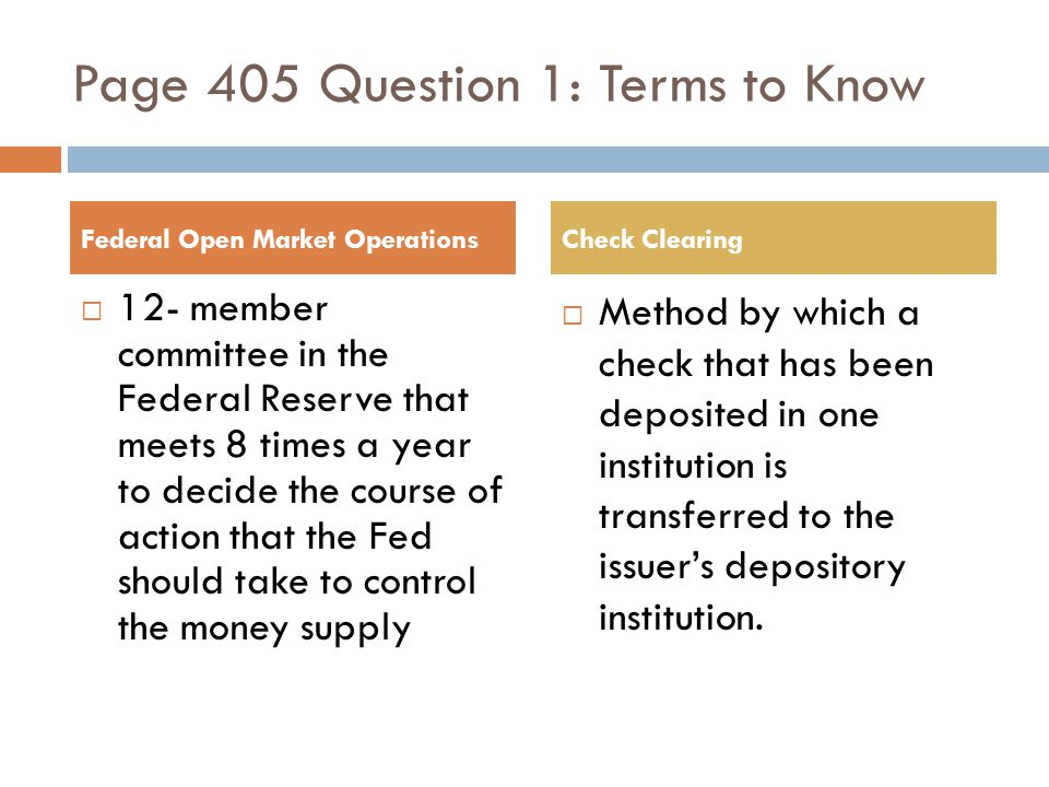 Page 405 Question 1: Terms to Know 12- member committee in the Federal Reserve that meets 8 times a year to decide the course of action that the Fed should take to control the money supply Method by which a check that has been deposited in one institution is transferred to the issuers depository institution.