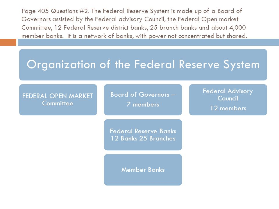 Page 405 Questions #2: The Federal Reserve System is made up of a Board of Governors assisted by the Federal advisory Council, the Federal Open market Committee, 12 Federal Reserve district banks, 25 branch banks and about 4,000 member banks.
