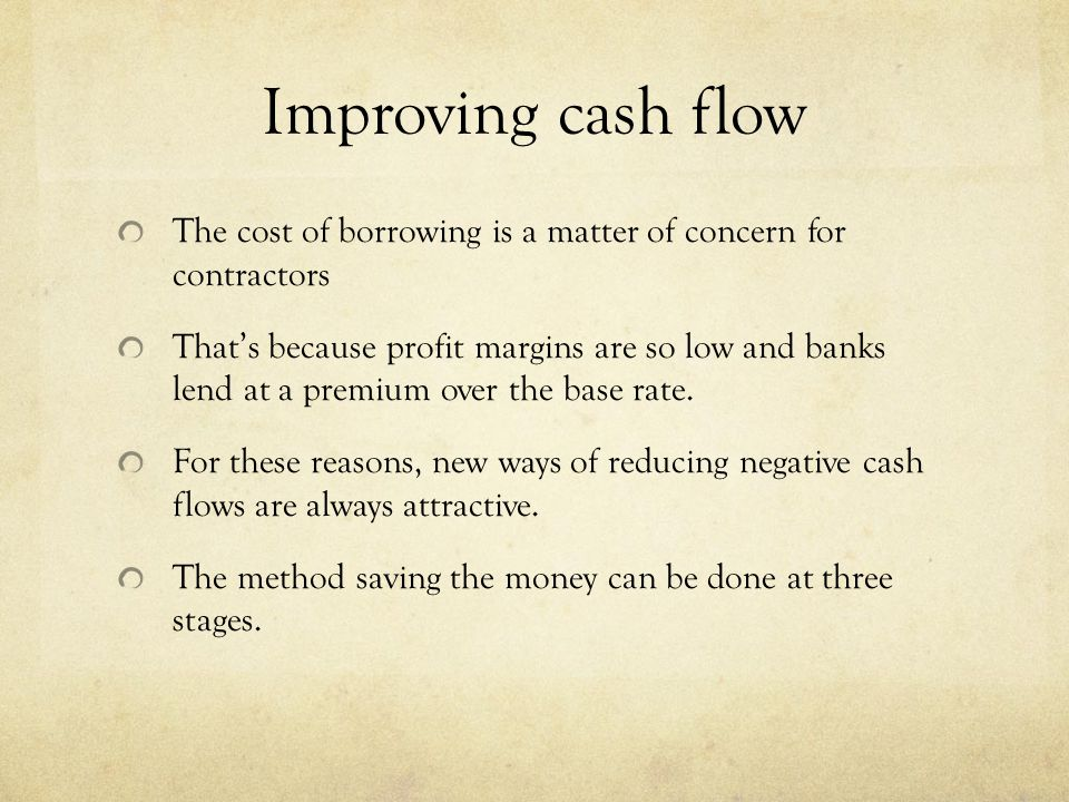 Improving cash flow The cost of borrowing is a matter of concern for contractors Thats because profit margins are so low and banks lend at a premium o