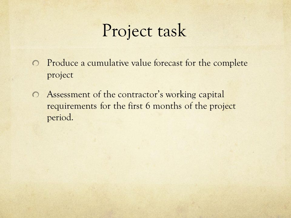 Project task Produce a cumulative value forecast for the complete project Assessment of the contractors working capital requirements for the first 6 m