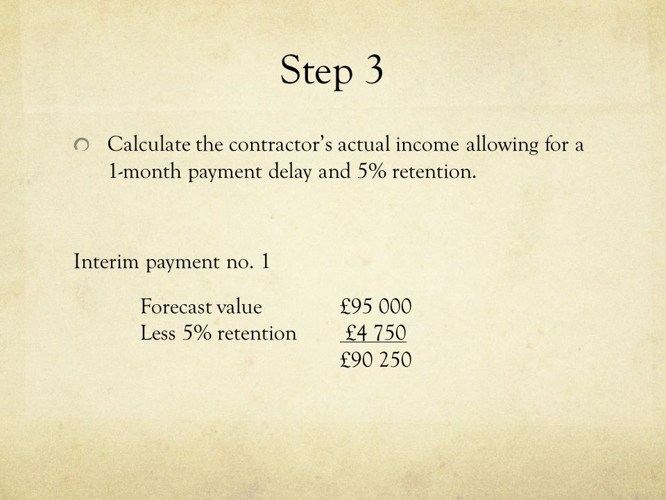 Step 3 Calculate the contractors actual income allowing for a 1-month payment delay and 5% retention. Interim payment no. 1 Forecast value£95 000 Less