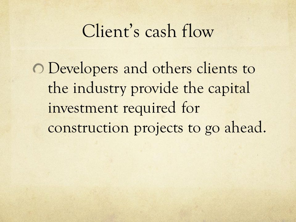 Clients cash flow Developers and others clients to the industry provide the capital investment required for construction projects to go ahead.