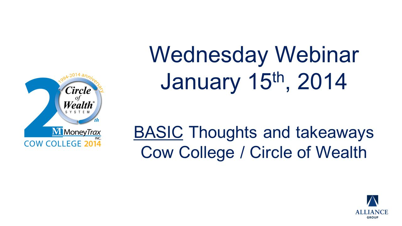 Wednesday Webinar January 15 th, 2014 BASIC Thoughts and takeaways Cow College / Circle of Wealth