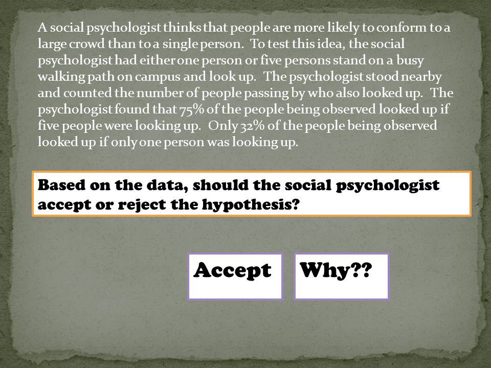 A social psychologist thinks that people are more likely to conform to a large crowd than to a single person. To test this idea, the social psychologi