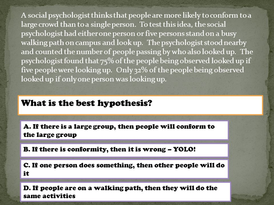 A social psychologist thinks that people are more likely to conform to a large crowd than to a single person.