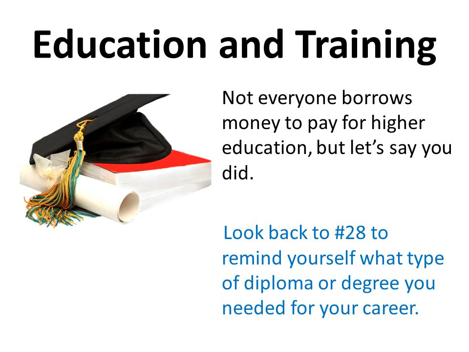 Education and Training Not everyone borrows money to pay for higher education, but lets say you did.