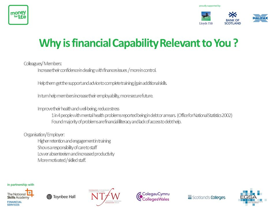 Why is financial Capability Relevant to You ? Colleagues/ Members: Increase their confidence in dealing with finances issues / more in control. Help t