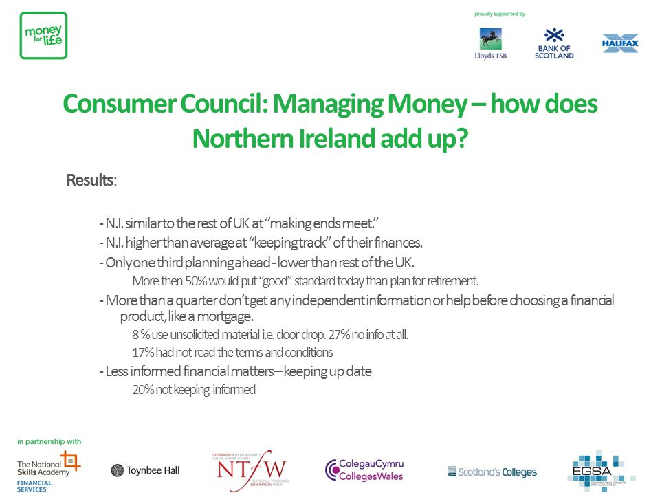 Consumer Council: Managing Money – how does Northern Ireland add up? Results: - N.I. similar to the rest of UK at making ends meet. - N.I. higher than