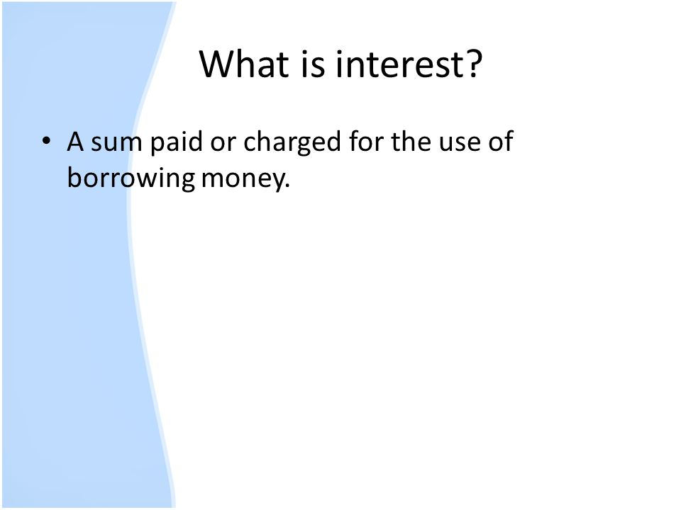 What is interest? A sum paid or charged for the use of borrowing money.