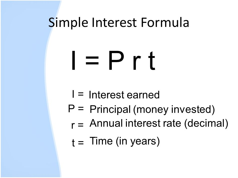 Simple Interest Formula I = P r t I = P = r = t = Interest earned Principal (money invested) Annual interest rate (decimal) Time (in years)