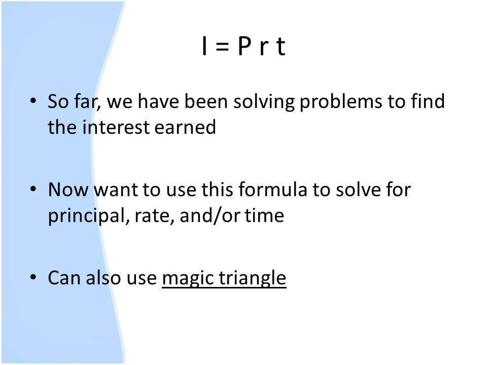 I = P r t So far, we have been solving problems to find the interest earned Now want to use this formula to solve for principal, rate, and/or time Can