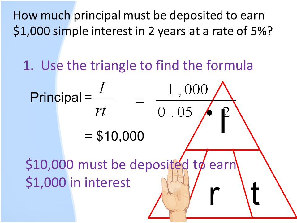 How much principal must be deposited to earn $1,000 simple interest in 2 years at a rate of 5%? 1. Use the triangle to find the formula I P rt Princip