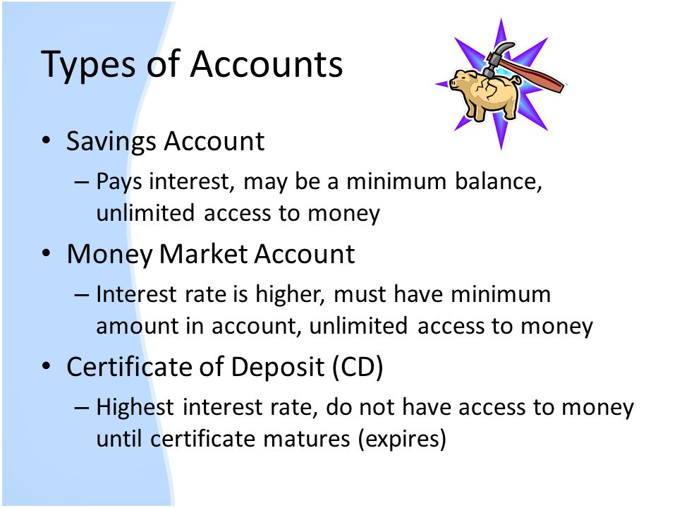 Types of Accounts Savings Account – Pays interest, may be a minimum balance, unlimited access to money Money Market Account – Interest rate is higher,