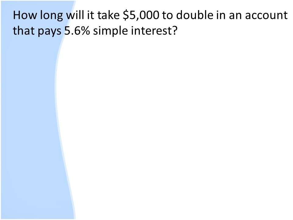 How long will it take $5,000 to double in an account that pays 5.6% simple interest?