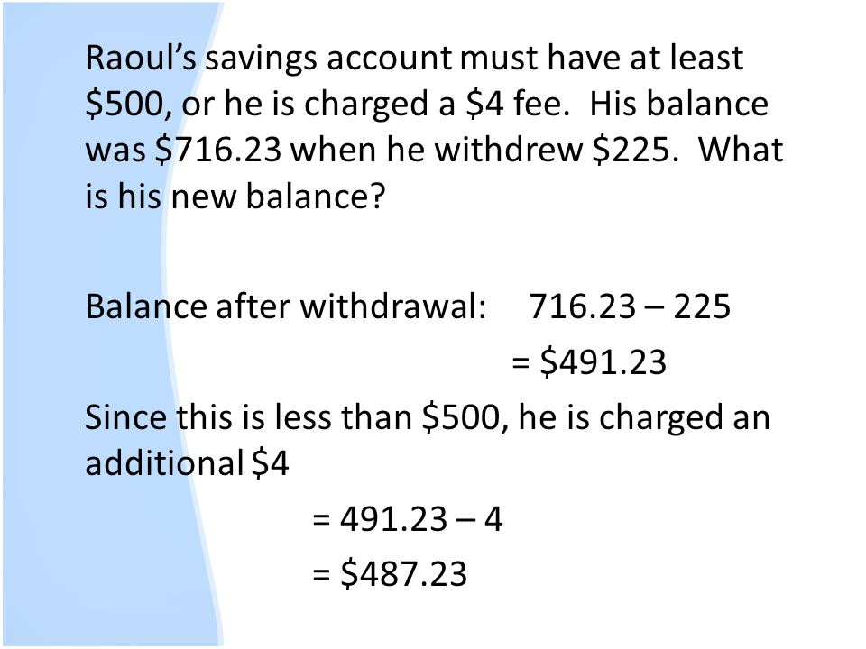Raouls savings account must have at least $500, or he is charged a $4 fee. His balance was $716.23 when he withdrew $225. What is his new balance? Bal