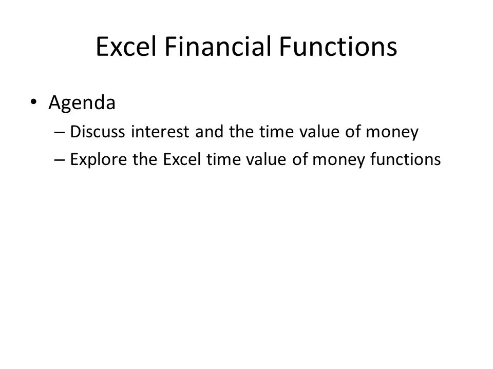 Excel Financial Functions Agenda – Discuss interest and the time value of money – Explore the Excel time value of money functions