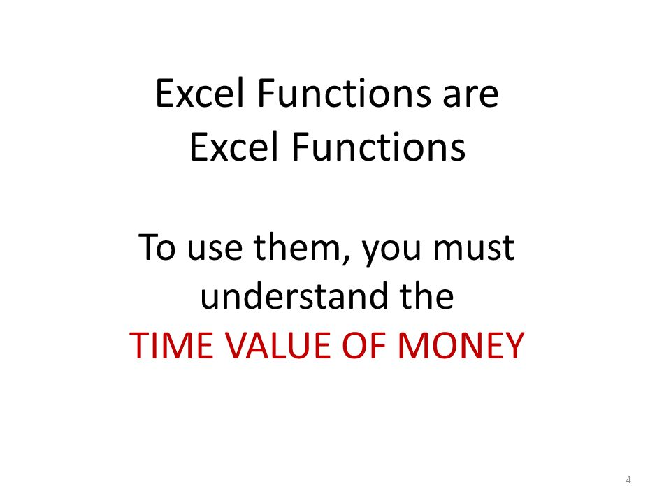 4 Excel Functions are Excel Functions To use them, you must understand the TIME VALUE OF MONEY