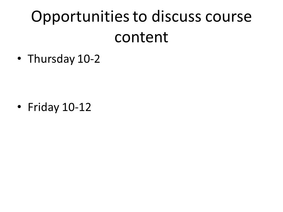 Opportunities to discuss course content Thursday 10-2 Friday 10-12