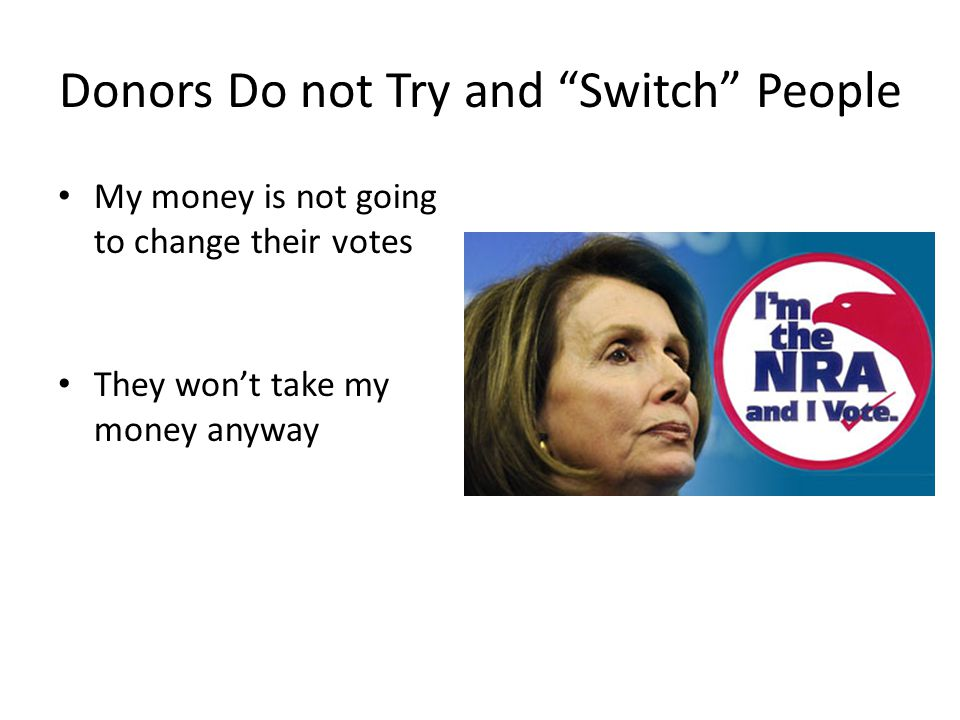Donors Do not Try and Switch People My money is not going to change their votes They wont take my money anyway