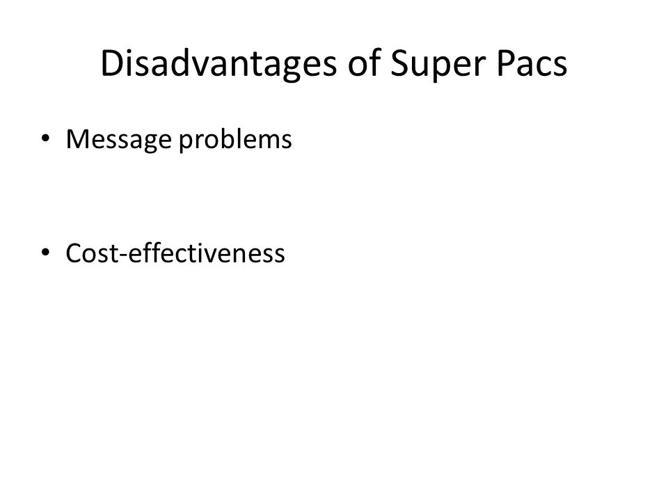 Disadvantages of Super Pacs Message problems Cost-effectiveness