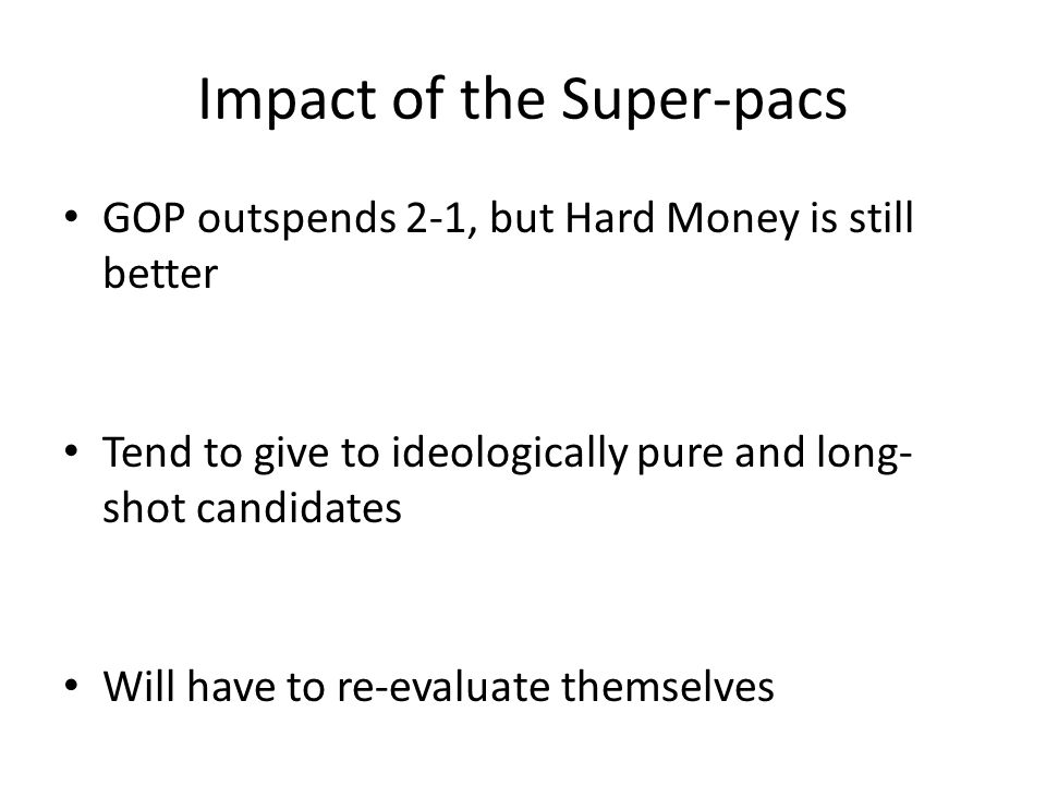 Impact of the Super-pacs GOP outspends 2-1, but Hard Money is still better Tend to give to ideologically pure and long- shot candidates Will have to re-evaluate themselves
