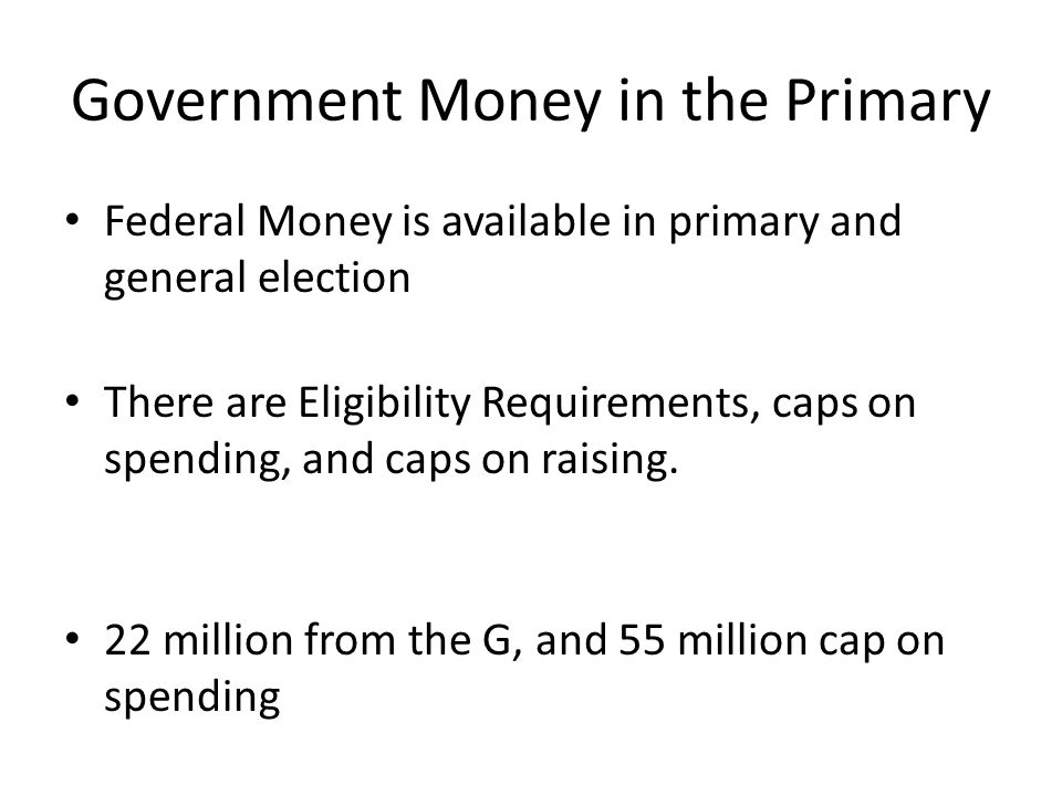 Government Money in the Primary Federal Money is available in primary and general election There are Eligibility Requirements, caps on spending, and caps on raising.
