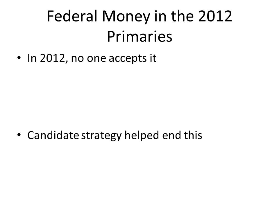 Federal Money in the 2012 Primaries In 2012, no one accepts it Candidate strategy helped end this