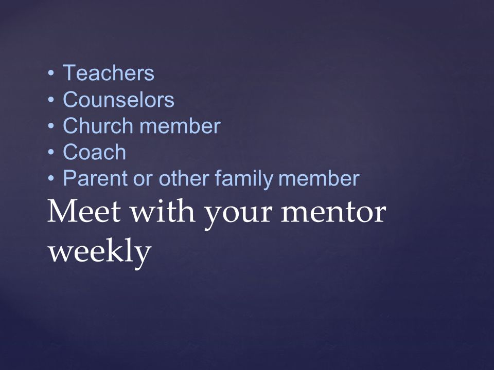 Teachers Counselors Church member Coach Parent or other family member Meet with your mentor weekly