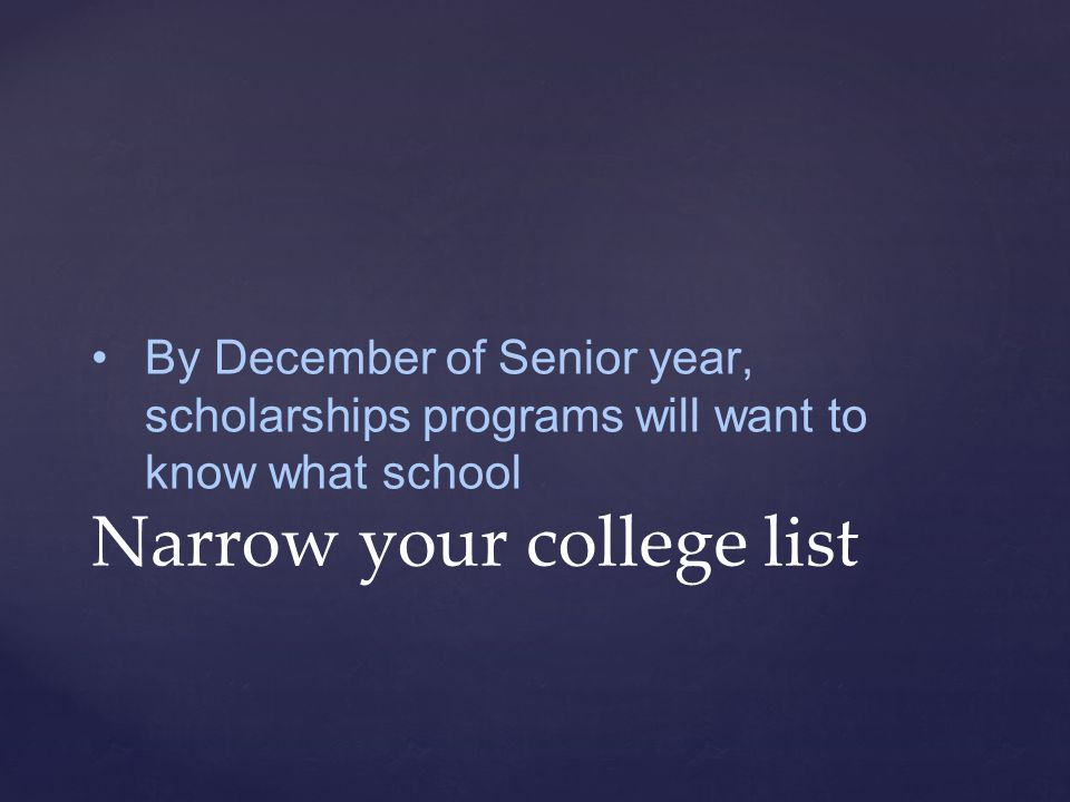 By December of Senior year, scholarships programs will want to know what school Narrow your college list